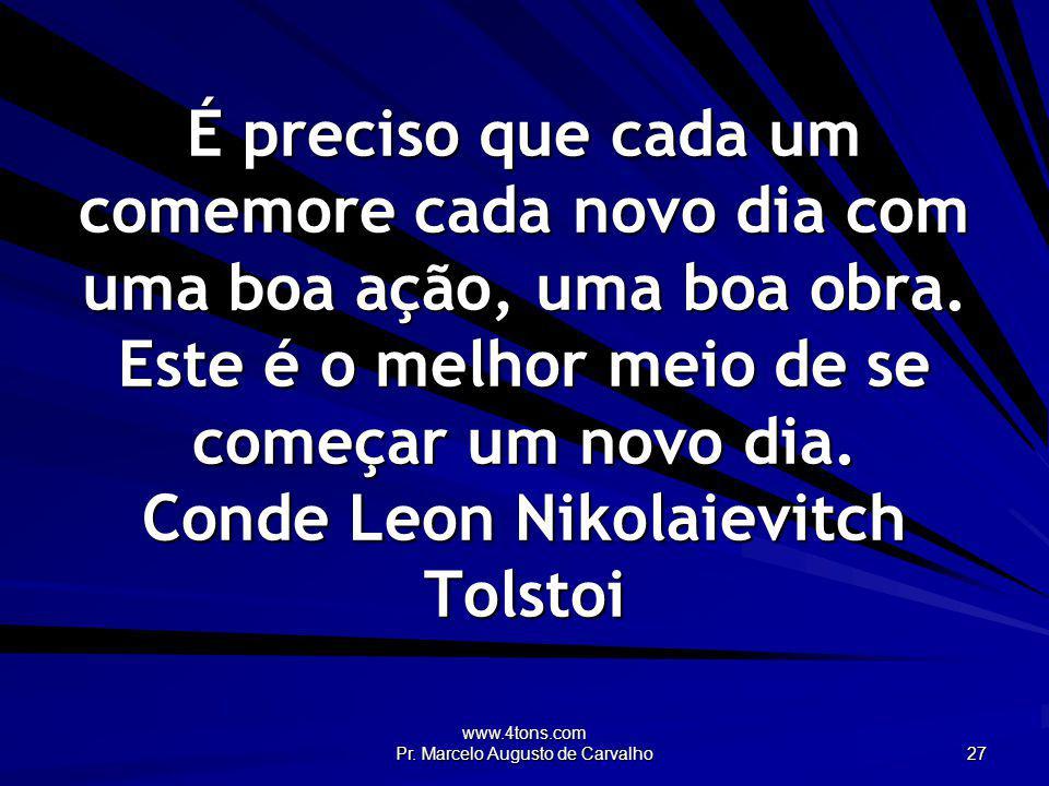 www.4tons.com Pr. Marcelo Augusto de Carvalho 27 É preciso que cada um comemore cada novo dia com uma boa ação, uma boa obra. Este é o melhor meio de