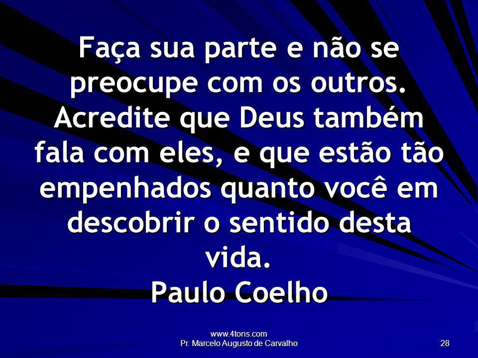 www.4tons.com Pr. Marcelo Augusto de Carvalho 28 Faça sua parte e não se preocupe com os outros. Acredite que Deus também fala com eles, e que estão t