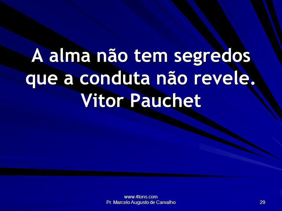 www.4tons.com Pr. Marcelo Augusto de Carvalho 29 A alma não tem segredos que a conduta não revele. Vitor Pauchet