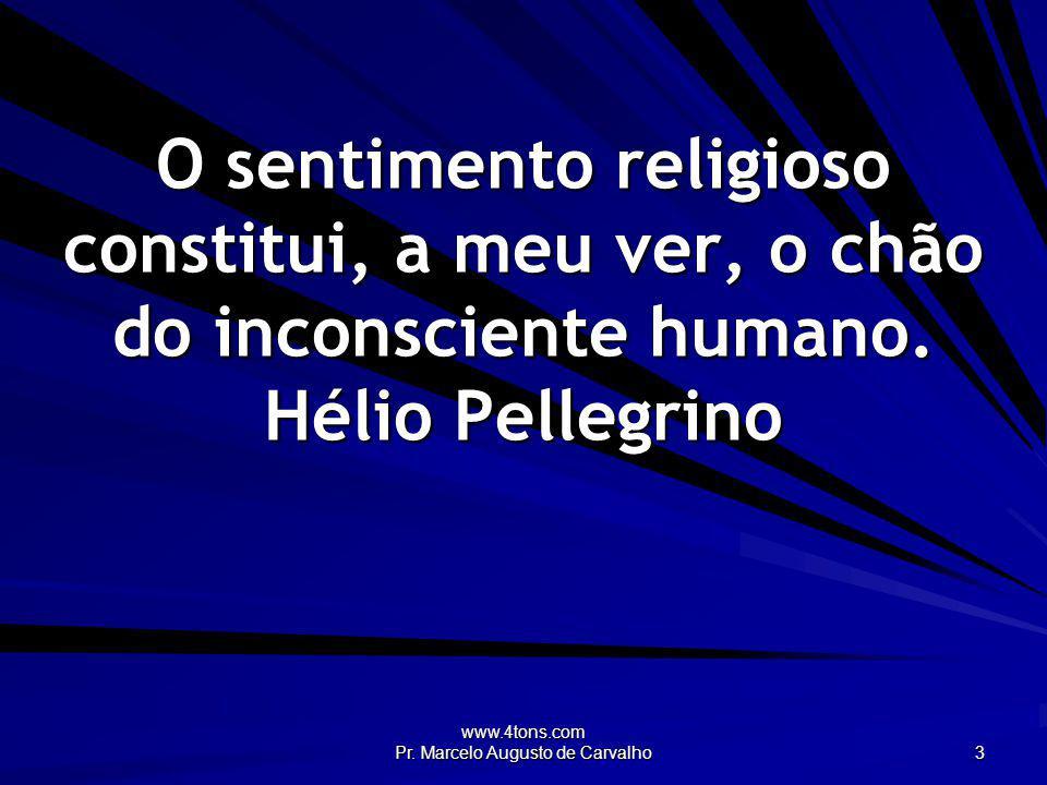 www.4tons.com Pr. Marcelo Augusto de Carvalho 3 O sentimento religioso constitui, a meu ver, o chão do inconsciente humano. Hélio Pellegrino