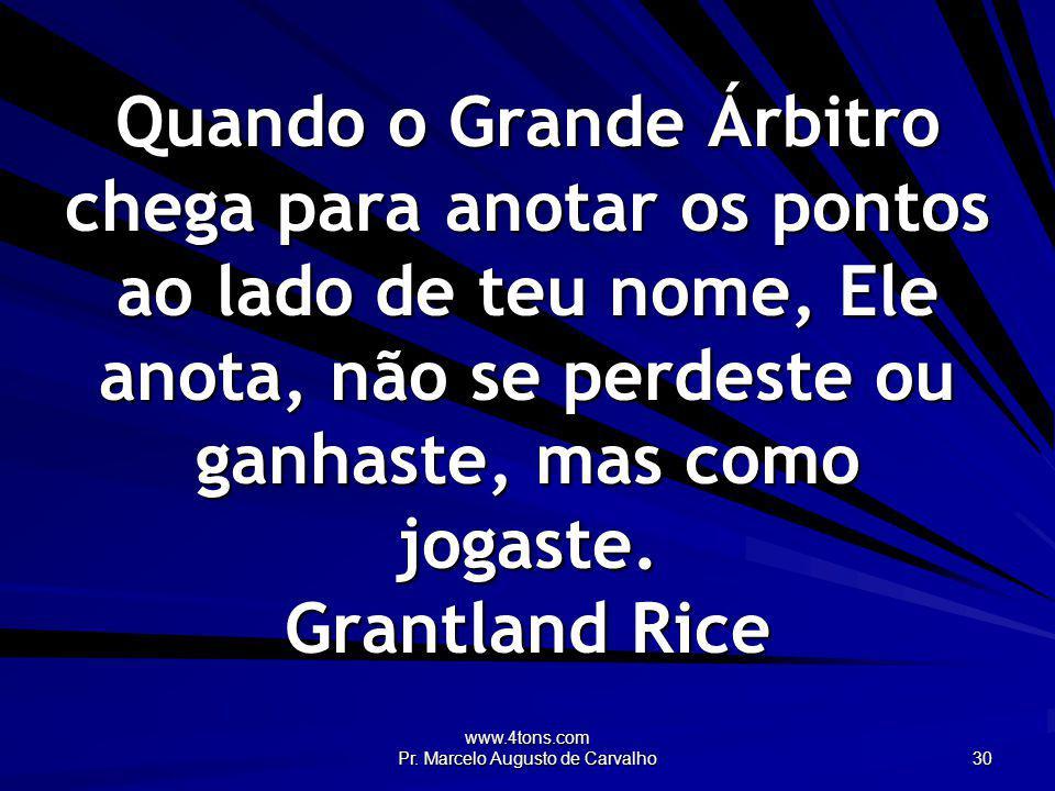 www.4tons.com Pr. Marcelo Augusto de Carvalho 30 Quando o Grande Árbitro chega para anotar os pontos ao lado de teu nome, Ele anota, não se perdeste o