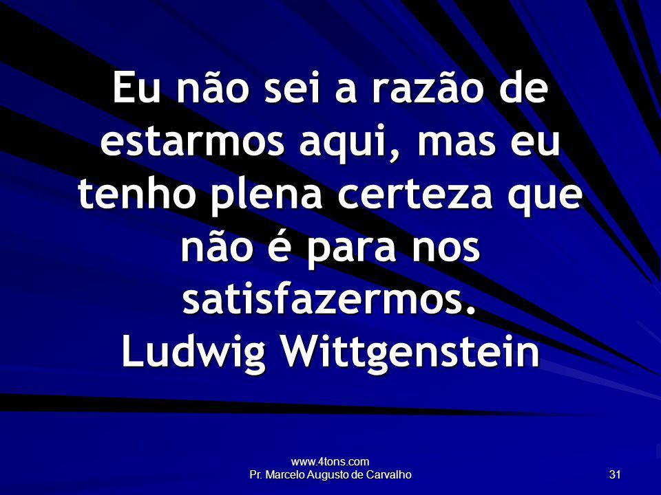 www.4tons.com Pr. Marcelo Augusto de Carvalho 31 Eu não sei a razão de estarmos aqui, mas eu tenho plena certeza que não é para nos satisfazermos. Lud