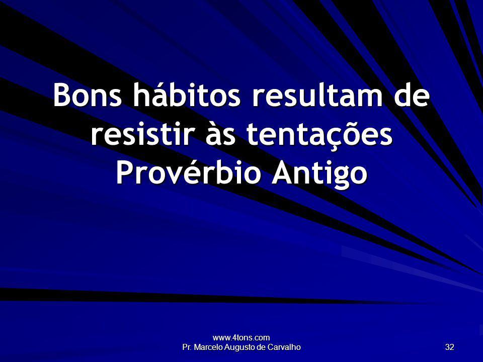 www.4tons.com Pr. Marcelo Augusto de Carvalho 32 Bons hábitos resultam de resistir às tentações Provérbio Antigo