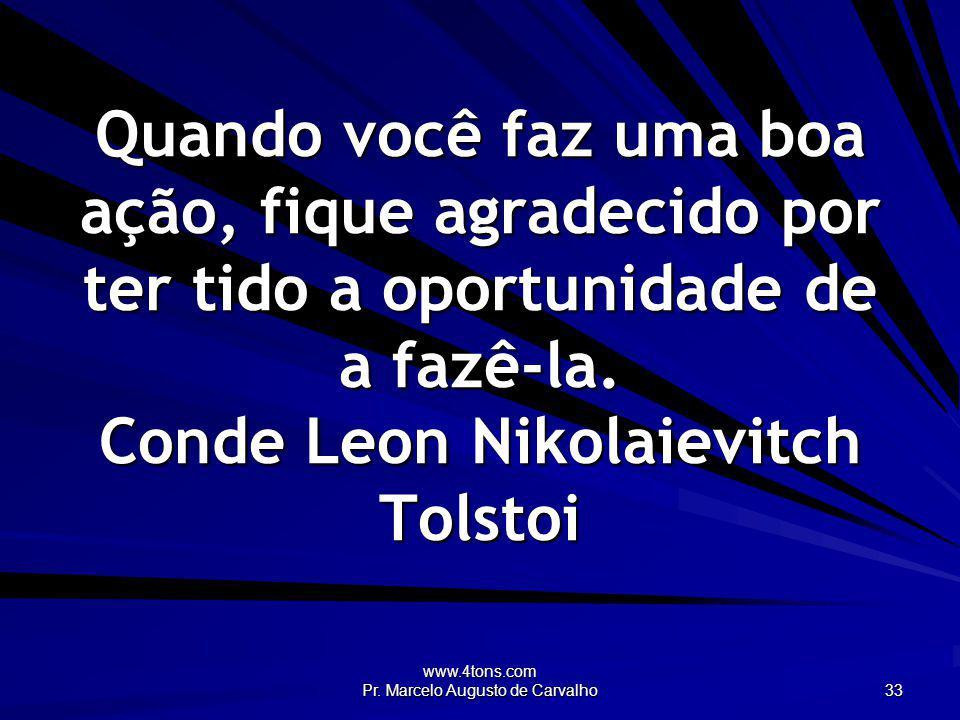 www.4tons.com Pr. Marcelo Augusto de Carvalho 33 Quando você faz uma boa ação, fique agradecido por ter tido a oportunidade de a fazê-la. Conde Leon N