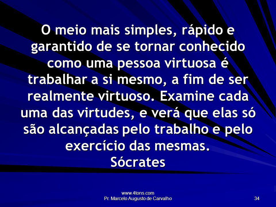 www.4tons.com Pr. Marcelo Augusto de Carvalho 34 O meio mais simples, rápido e garantido de se tornar conhecido como uma pessoa virtuosa é trabalhar a