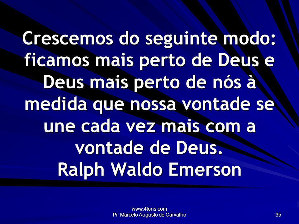www.4tons.com Pr. Marcelo Augusto de Carvalho 35 Crescemos do seguinte modo: ficamos mais perto de Deus e Deus mais perto de nós à medida que nossa vo