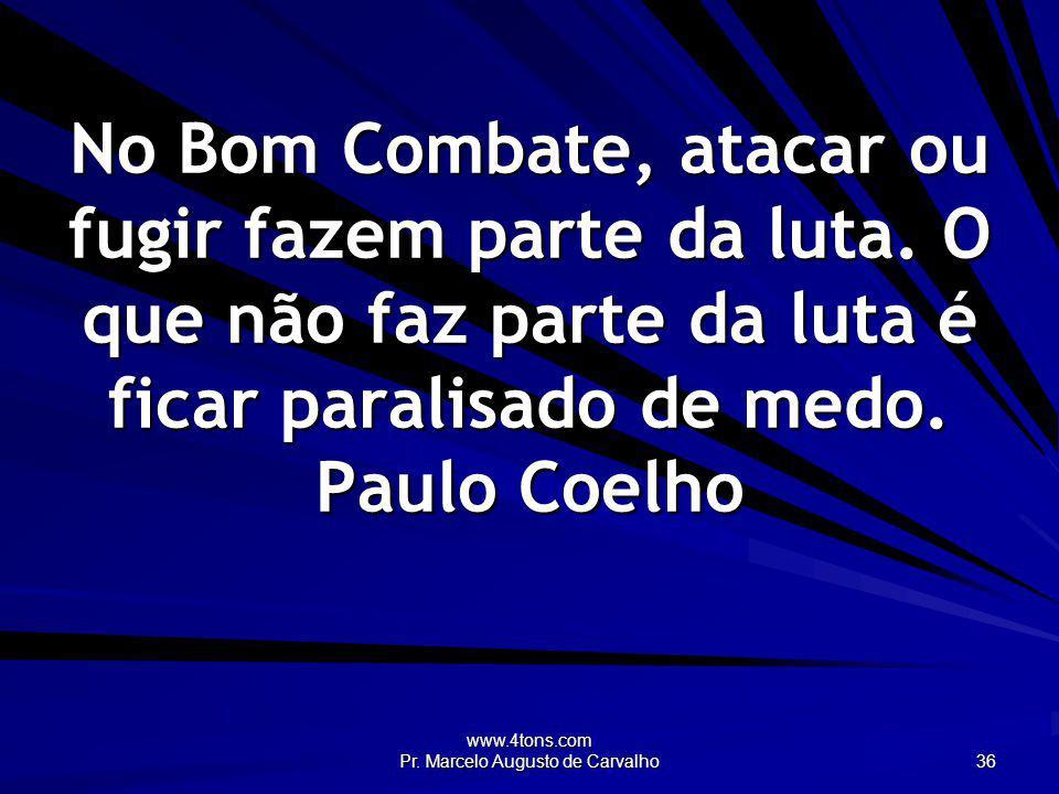 www.4tons.com Pr. Marcelo Augusto de Carvalho 36 No Bom Combate, atacar ou fugir fazem parte da luta. O que não faz parte da luta é ficar paralisado d