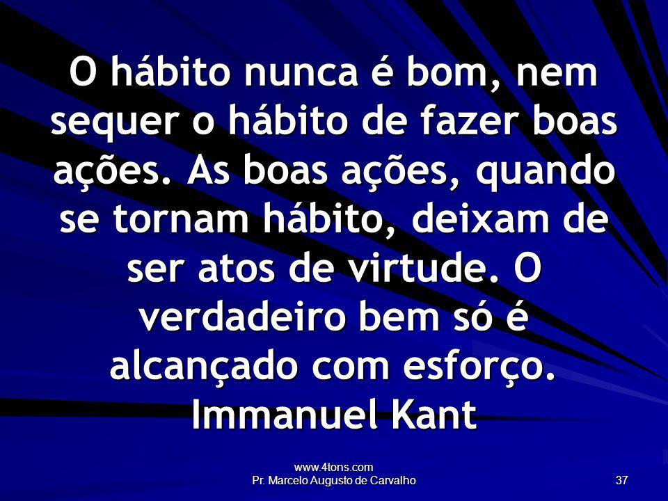 www.4tons.com Pr. Marcelo Augusto de Carvalho 37 O hábito nunca é bom, nem sequer o hábito de fazer boas ações. As boas ações, quando se tornam hábito