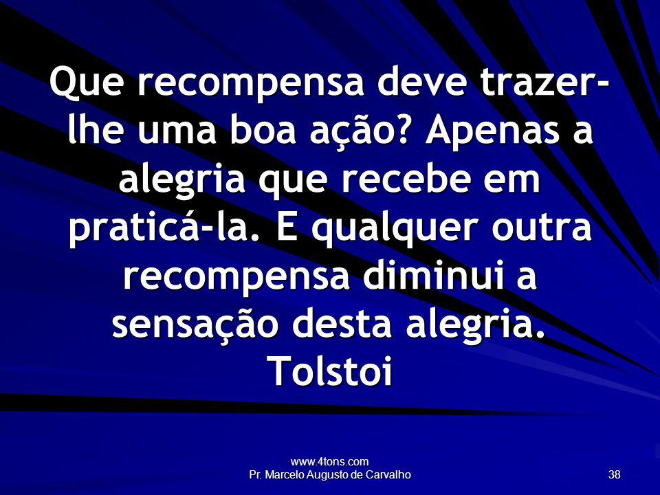 www.4tons.com Pr. Marcelo Augusto de Carvalho 38 Que recompensa deve trazer- lhe uma boa ação? Apenas a alegria que recebe em praticá-la. E qualquer o