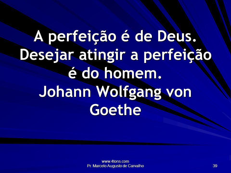 www.4tons.com Pr. Marcelo Augusto de Carvalho 39 A perfeição é de Deus. Desejar atingir a perfeição é do homem. Johann Wolfgang von Goethe