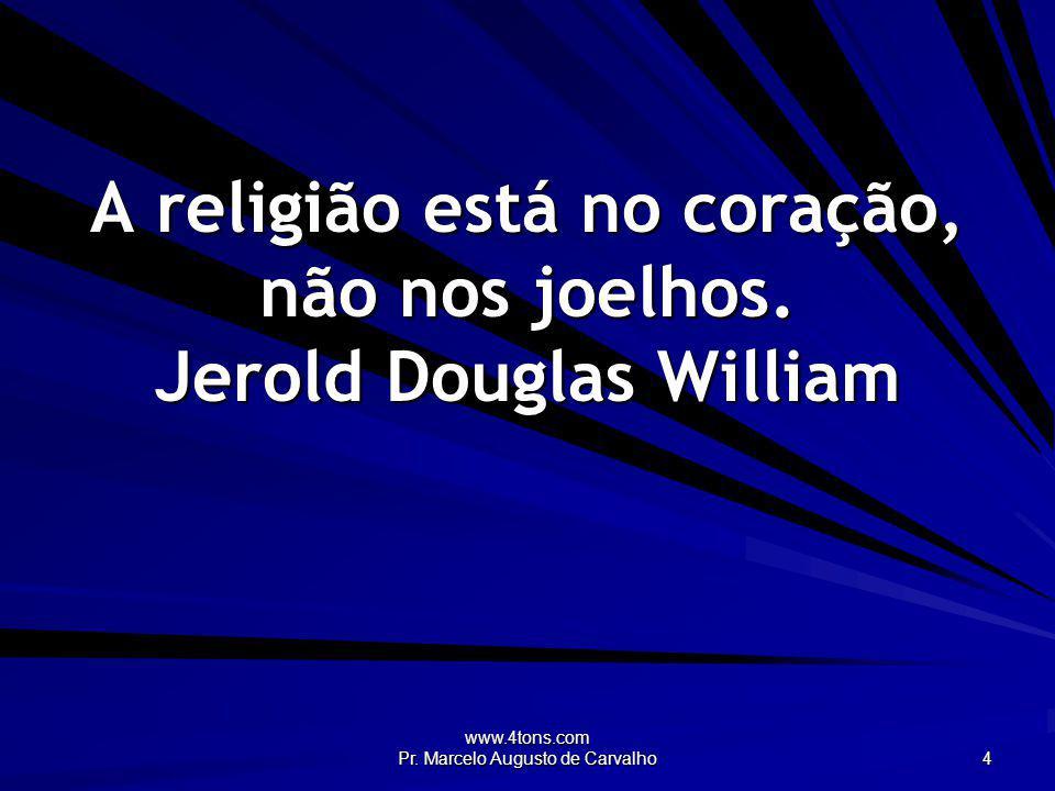 www.4tons.com Pr. Marcelo Augusto de Carvalho 4 A religião está no coração, não nos joelhos. Jerold Douglas William