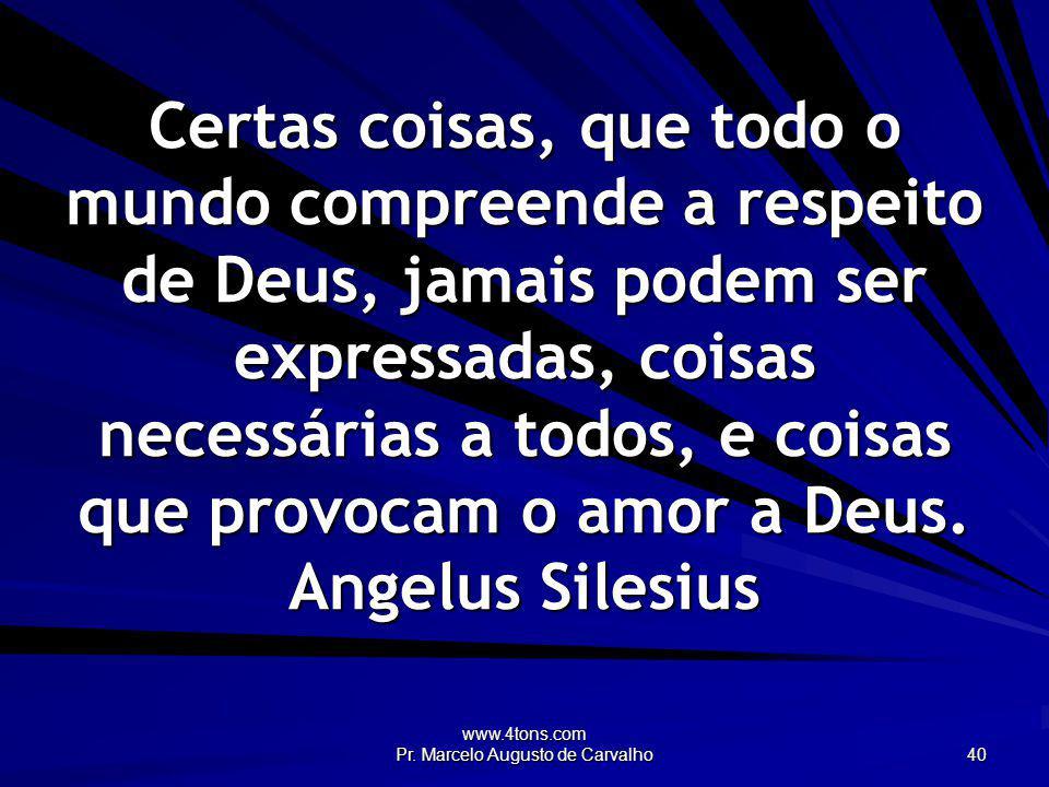 www.4tons.com Pr. Marcelo Augusto de Carvalho 40 Certas coisas, que todo o mundo compreende a respeito de Deus, jamais podem ser expressadas, coisas n