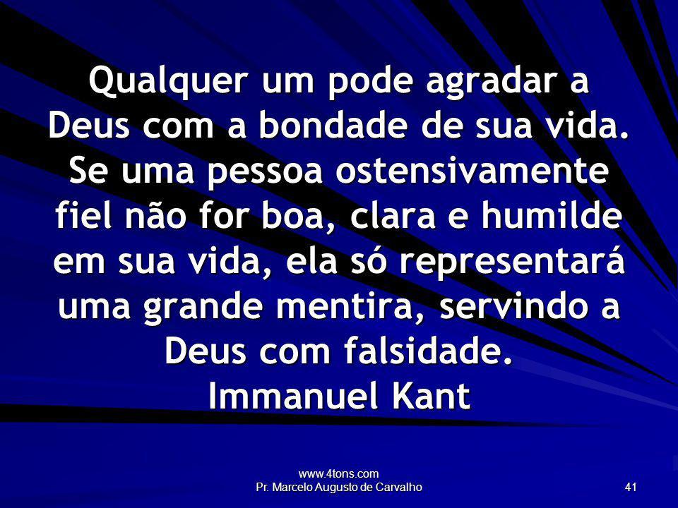 www.4tons.com Pr. Marcelo Augusto de Carvalho 41 Qualquer um pode agradar a Deus com a bondade de sua vida. Se uma pessoa ostensivamente fiel não for
