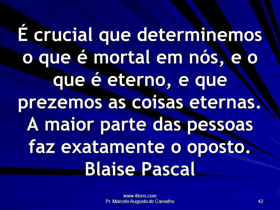www.4tons.com Pr. Marcelo Augusto de Carvalho 42 É crucial que determinemos o que é mortal em nós, e o que é eterno, e que prezemos as coisas eternas.