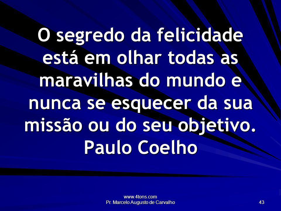www.4tons.com Pr. Marcelo Augusto de Carvalho 43 O segredo da felicidade está em olhar todas as maravilhas do mundo e nunca se esquecer da sua missão