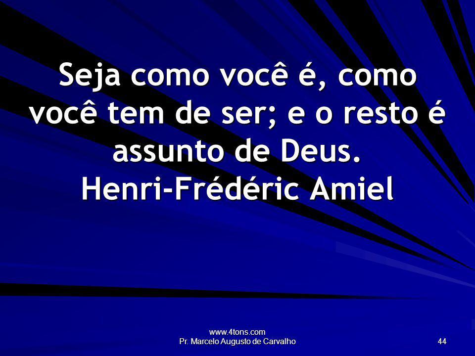 www.4tons.com Pr. Marcelo Augusto de Carvalho 44 Seja como você é, como você tem de ser; e o resto é assunto de Deus. Henri-Frédéric Amiel
