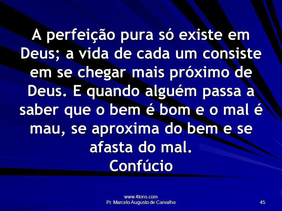 www.4tons.com Pr. Marcelo Augusto de Carvalho 45 A perfeição pura só existe em Deus; a vida de cada um consiste em se chegar mais próximo de Deus. E q