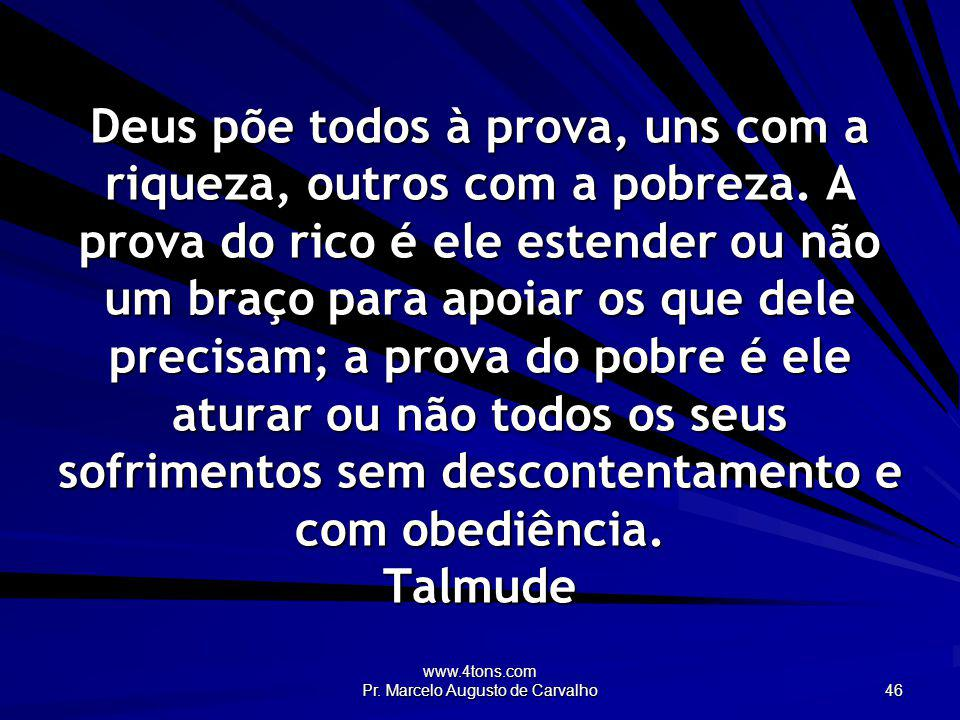 www.4tons.com Pr. Marcelo Augusto de Carvalho 46 Deus põe todos à prova, uns com a riqueza, outros com a pobreza. A prova do rico é ele estender ou nã