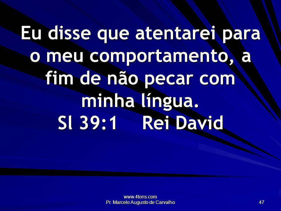 www.4tons.com Pr. Marcelo Augusto de Carvalho 47 Eu disse que atentarei para o meu comportamento, a fim de não pecar com minha língua. Sl 39:1Rei Davi