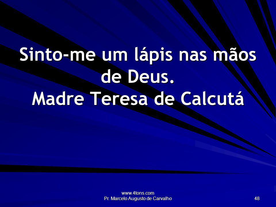 www.4tons.com Pr. Marcelo Augusto de Carvalho 48 Sinto-me um lápis nas mãos de Deus. Madre Teresa de Calcutá