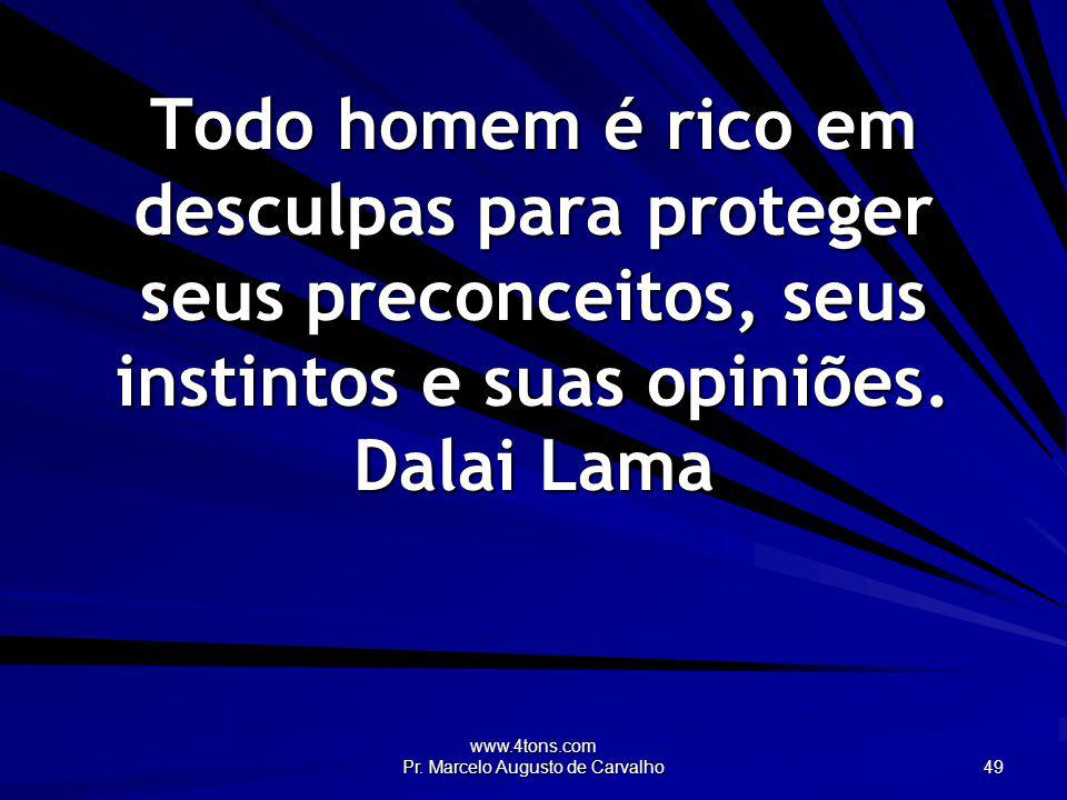 www.4tons.com Pr. Marcelo Augusto de Carvalho 49 Todo homem é rico em desculpas para proteger seus preconceitos, seus instintos e suas opiniões. Dalai