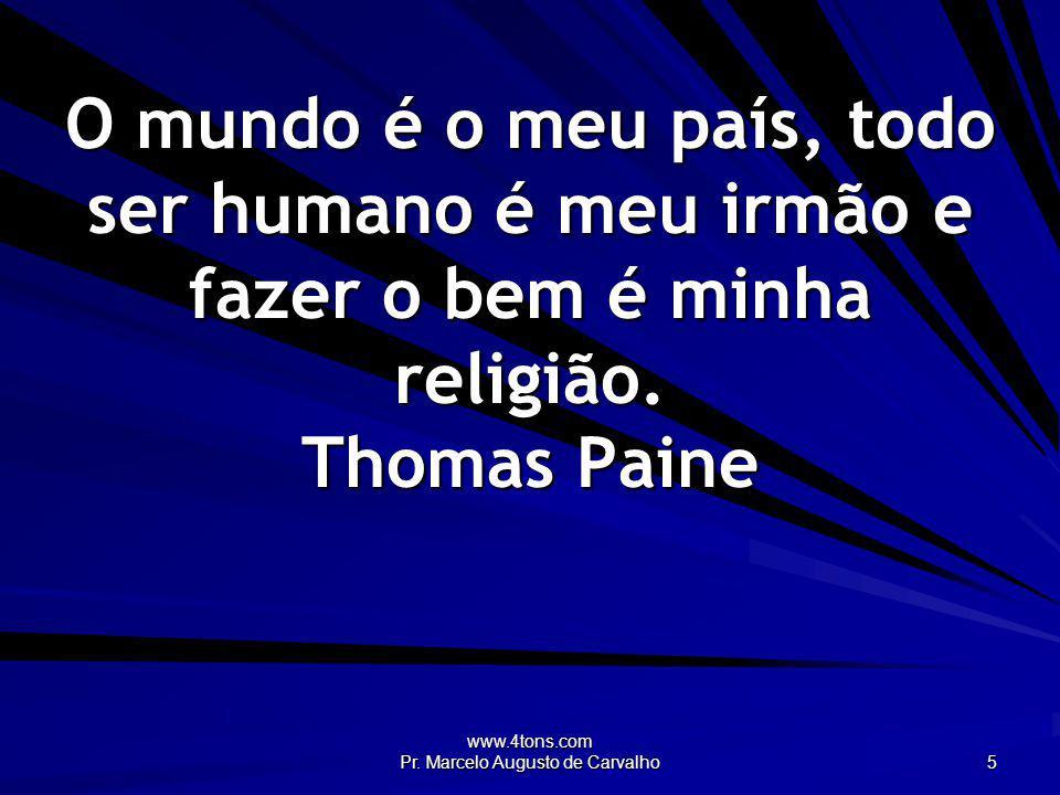 www.4tons.com Pr. Marcelo Augusto de Carvalho 5 O mundo é o meu país, todo ser humano é meu irmão e fazer o bem é minha religião. Thomas Paine