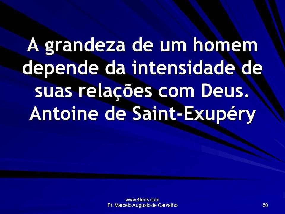 www.4tons.com Pr. Marcelo Augusto de Carvalho 50 A grandeza de um homem depende da intensidade de suas relações com Deus. Antoine de Saint-Exupéry