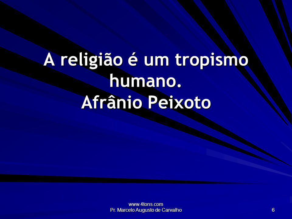 www.4tons.com Pr. Marcelo Augusto de Carvalho 6 A religião é um tropismo humano. Afrânio Peixoto