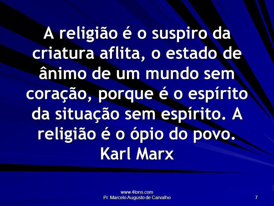 www.4tons.com Pr. Marcelo Augusto de Carvalho 7 A religião é o suspiro da criatura aflita, o estado de ânimo de um mundo sem coração, porque é o espír
