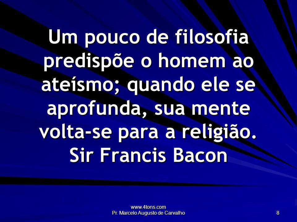 www.4tons.com Pr. Marcelo Augusto de Carvalho 8 Um pouco de filosofia predispõe o homem ao ateísmo; quando ele se aprofunda, sua mente volta-se para a