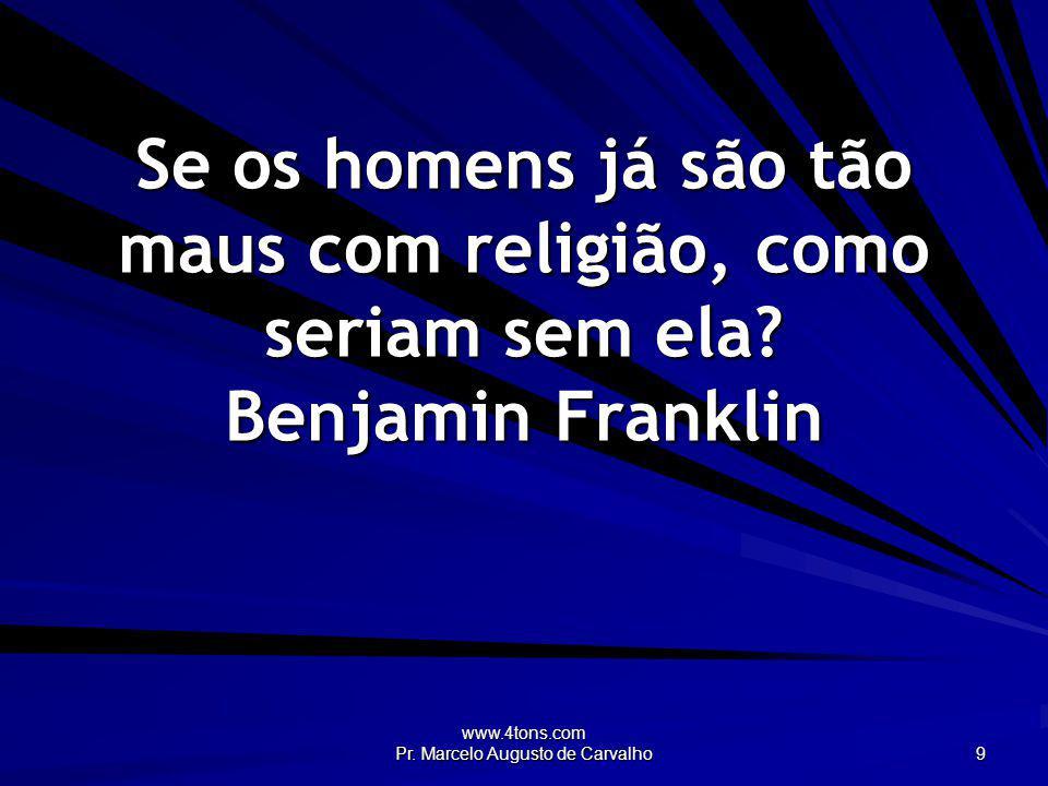 www.4tons.com Pr. Marcelo Augusto de Carvalho 9 Se os homens já são tão maus com religião, como seriam sem ela? Benjamin Franklin