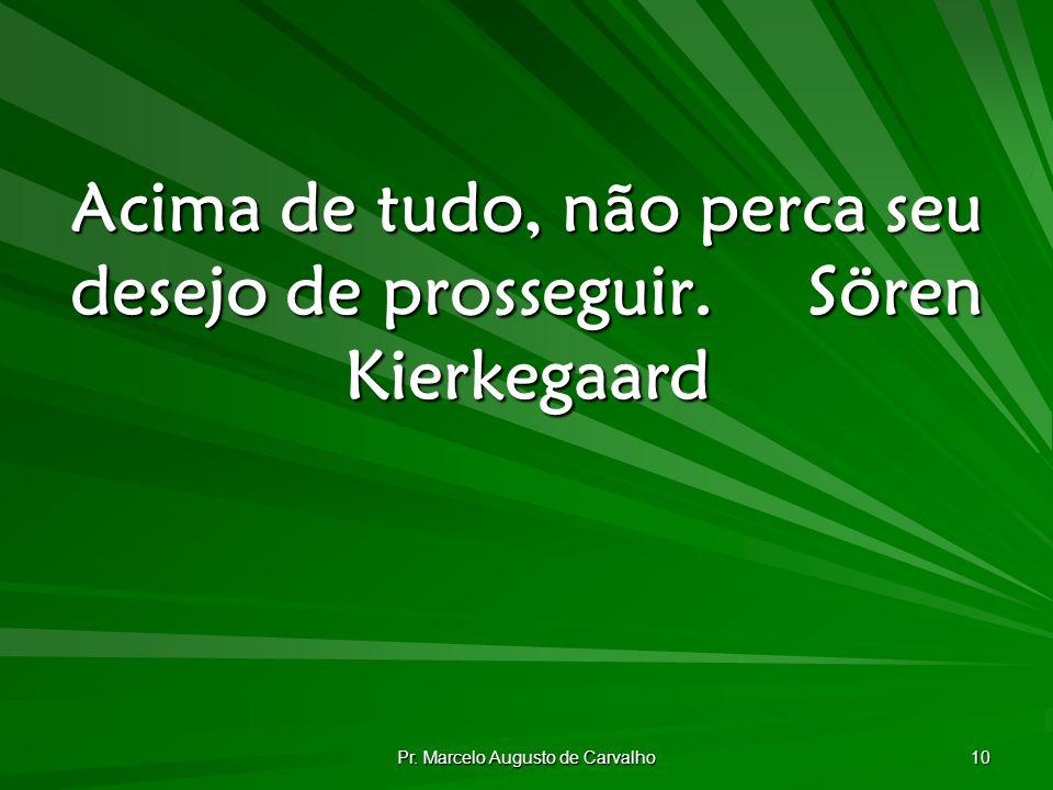 Pr. Marcelo Augusto de Carvalho 10 Acima de tudo, não perca seu desejo de prosseguir.Sören Kierkegaard