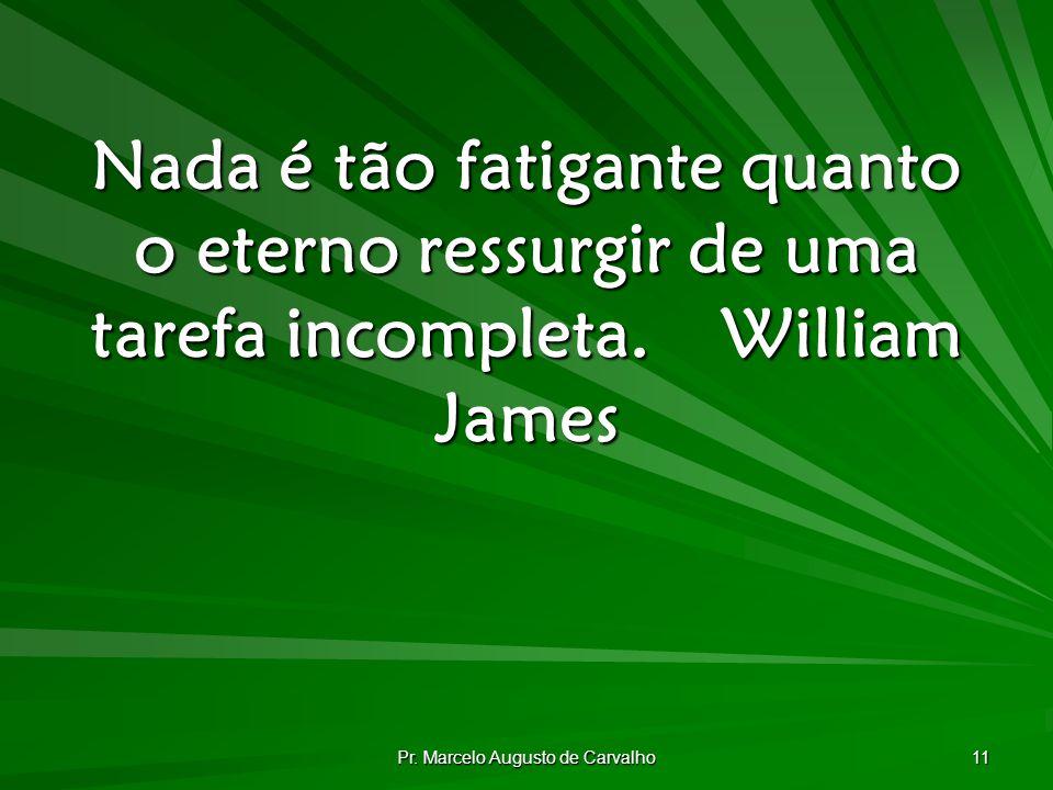 Pr. Marcelo Augusto de Carvalho 11 Nada é tão fatigante quanto o eterno ressurgir de uma tarefa incompleta.William James