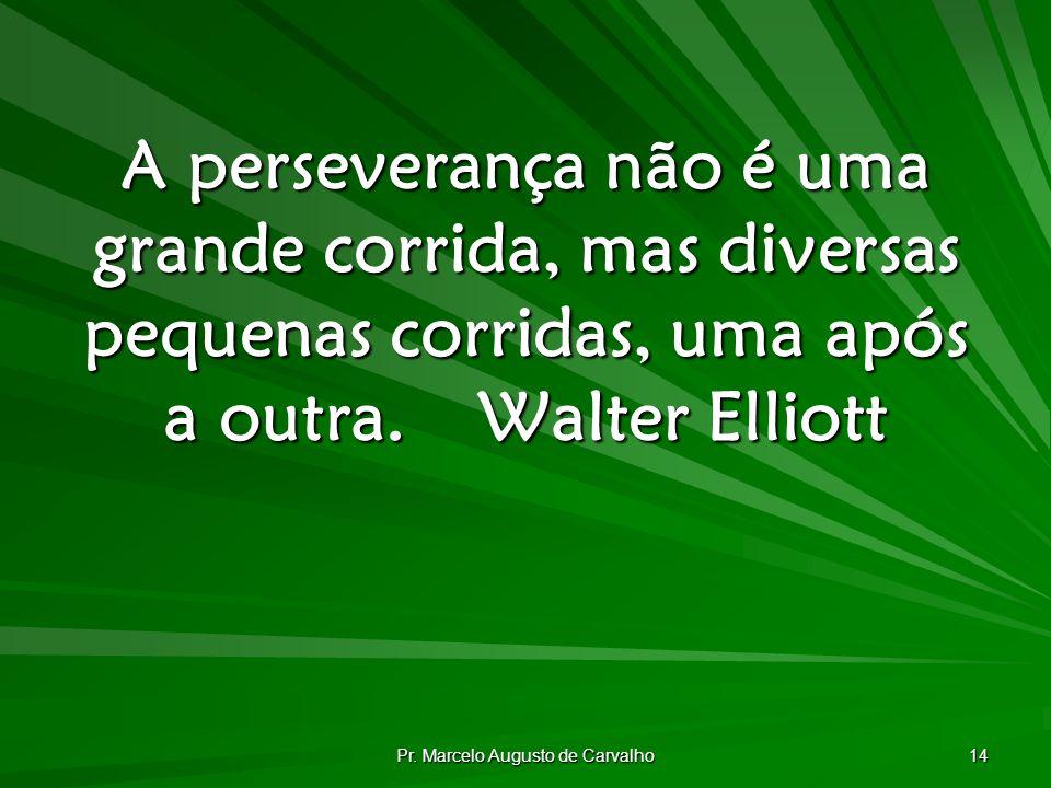 Pr. Marcelo Augusto de Carvalho 14 A perseverança não é uma grande corrida, mas diversas pequenas corridas, uma após a outra.Walter Elliott