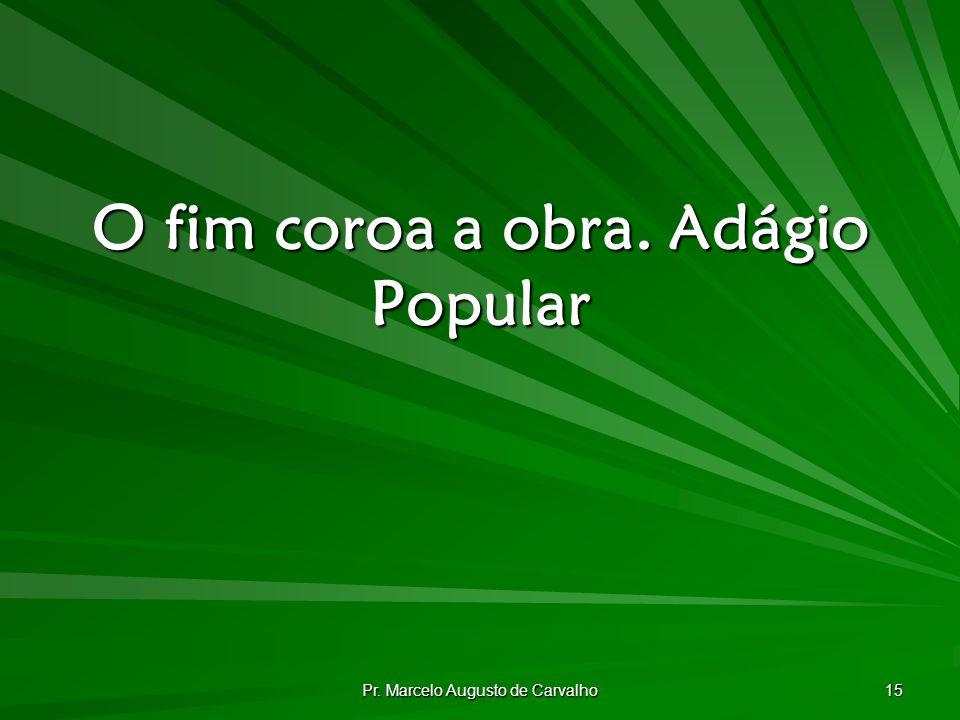 Pr. Marcelo Augusto de Carvalho 15 O fim coroa a obra.Adágio Popular