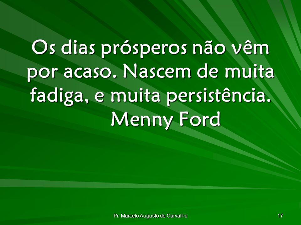 Pr.Marcelo Augusto de Carvalho 17 Os dias prósperos não vêm por acaso.