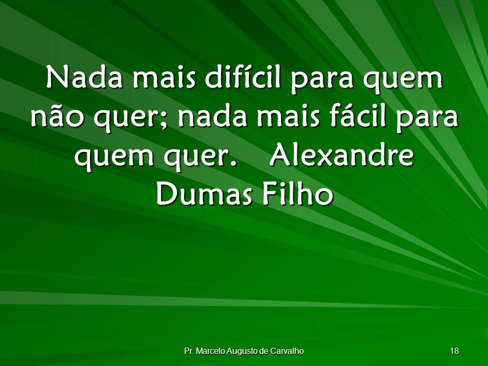 Pr. Marcelo Augusto de Carvalho 18 Nada mais difícil para quem não quer; nada mais fácil para quem quer.Alexandre Dumas Filho