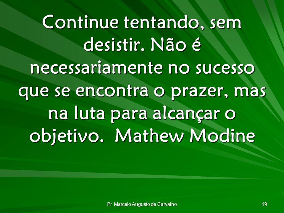 Pr.Marcelo Augusto de Carvalho 19 Continue tentando, sem desistir.