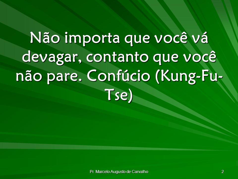 Pr. Marcelo Augusto de Carvalho 2 Não importa que você vá devagar, contanto que você não pare.Confúcio (Kung-Fu- Tse)