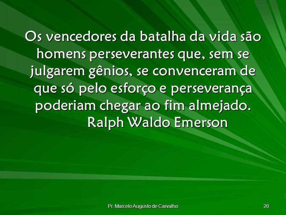 Pr. Marcelo Augusto de Carvalho 20 Os vencedores da batalha da vida são homens perseverantes que, sem se julgarem gênios, se convenceram de que só pel