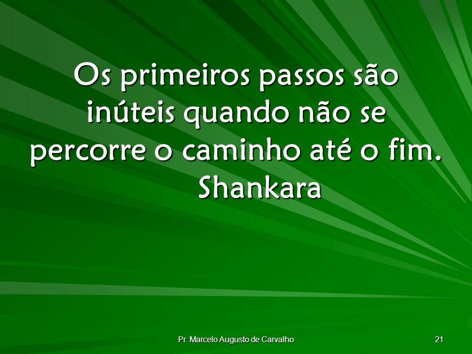 Pr. Marcelo Augusto de Carvalho 21 Os primeiros passos são inúteis quando não se percorre o caminho até o fim. Shankara