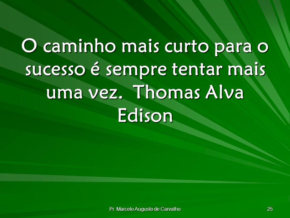 Pr. Marcelo Augusto de Carvalho 25 O caminho mais curto para o sucesso é sempre tentar mais uma vez.Thomas Alva Edison