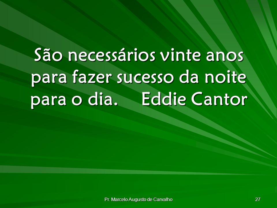 Pr. Marcelo Augusto de Carvalho 27 São necessários vinte anos para fazer sucesso da noite para o dia.Eddie Cantor