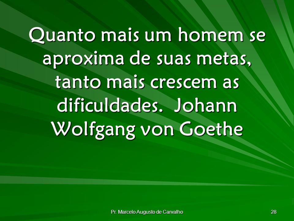 Pr. Marcelo Augusto de Carvalho 28 Quanto mais um homem se aproxima de suas metas, tanto mais crescem as dificuldades.Johann Wolfgang von Goethe