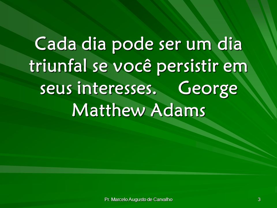 Pr. Marcelo Augusto de Carvalho 3 Cada dia pode ser um dia triunfal se você persistir em seus interesses.George Matthew Adams