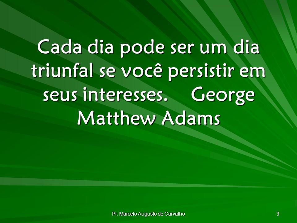 Pr. Marcelo Augusto de Carvalho 34 Nada de grande se cria de repente.Epictetus
