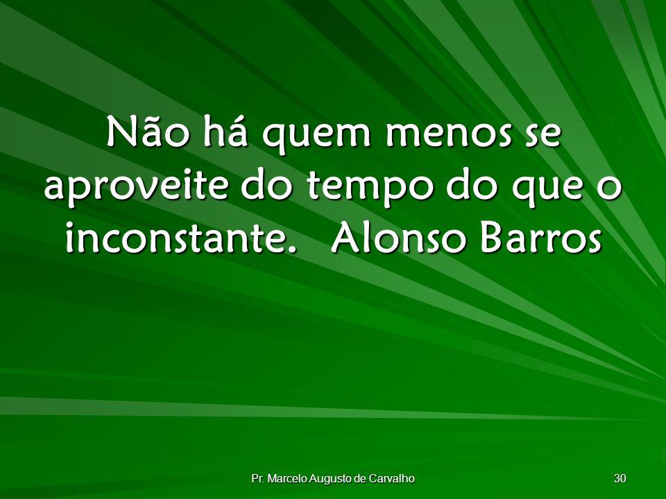 Pr. Marcelo Augusto de Carvalho 30 Não há quem menos se aproveite do tempo do que o inconstante.Alonso Barros