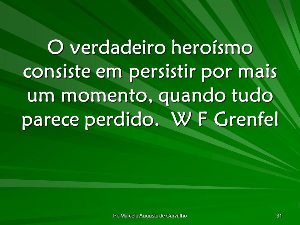 Pr. Marcelo Augusto de Carvalho 31 O verdadeiro heroísmo consiste em persistir por mais um momento, quando tudo parece perdido.W F Grenfel