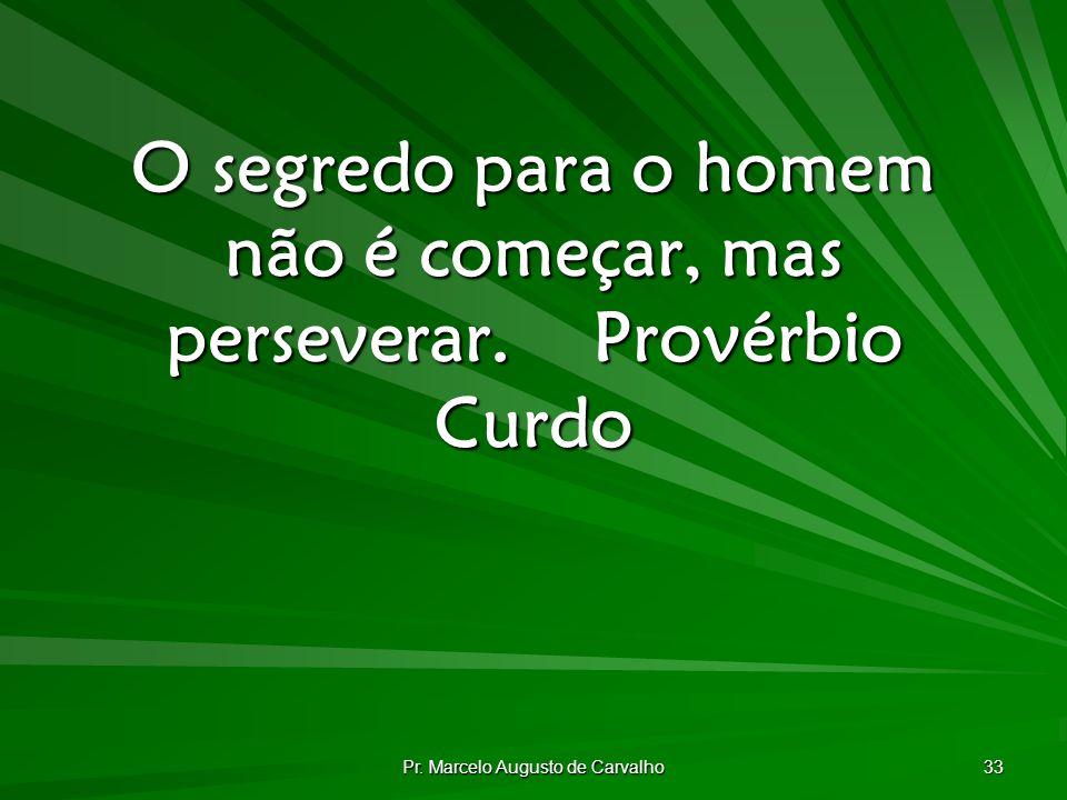 Pr. Marcelo Augusto de Carvalho 33 O segredo para o homem não é começar, mas perseverar.Provérbio Curdo