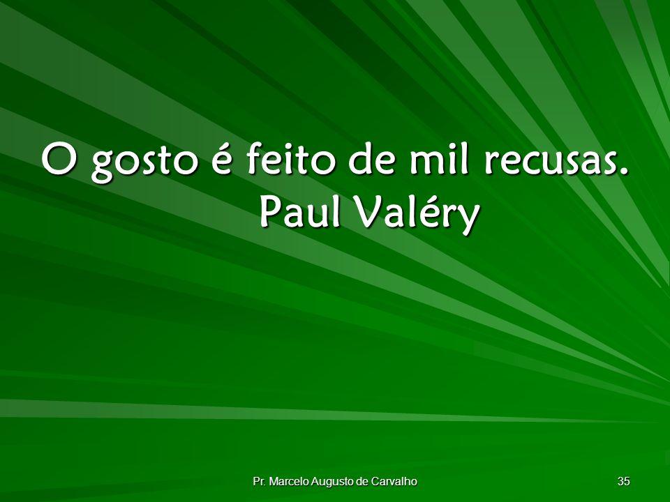 Pr. Marcelo Augusto de Carvalho 35 O gosto é feito de mil recusas. Paul Valéry